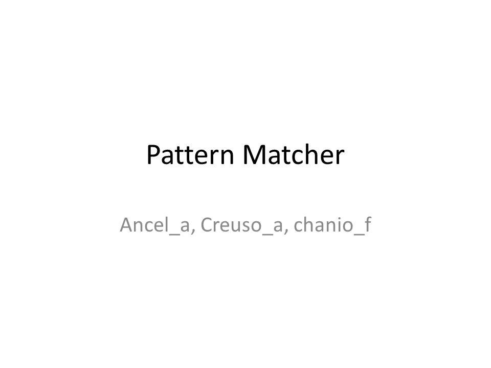 Pattern Matcher Ancel_a, Creuso_a, chanio_f