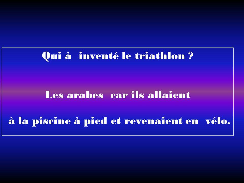 Qui à inventé le triathlon ? Les arabes car ils allaient à la piscine à pied et revenaient en vélo.