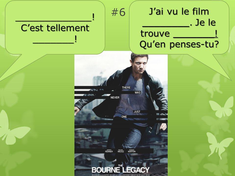 #6 Jai vu le film ________. Je le trouve _______.