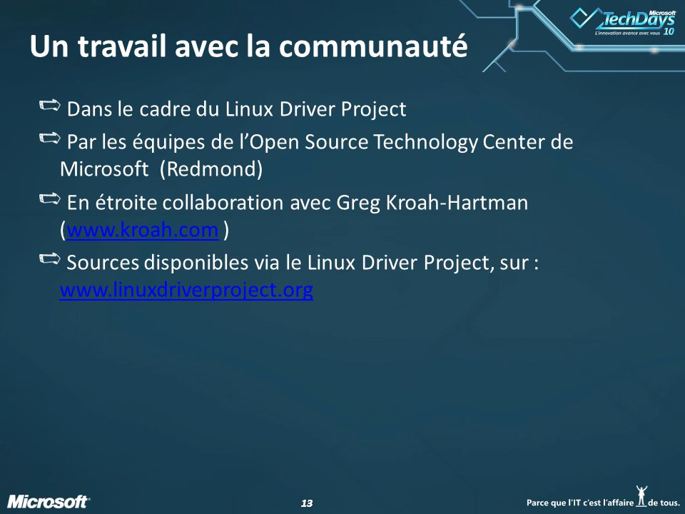 13 Un travail avec la communauté Dans le cadre du Linux Driver Project Par les équipes de lOpen Source Technology Center de Microsoft (Redmond) En étroite collaboration avec Greg Kroah-Hartman (www.kroah.com )www.kroah.com Sources disponibles via le Linux Driver Project, sur : www.linuxdriverproject.org www.linuxdriverproject.org