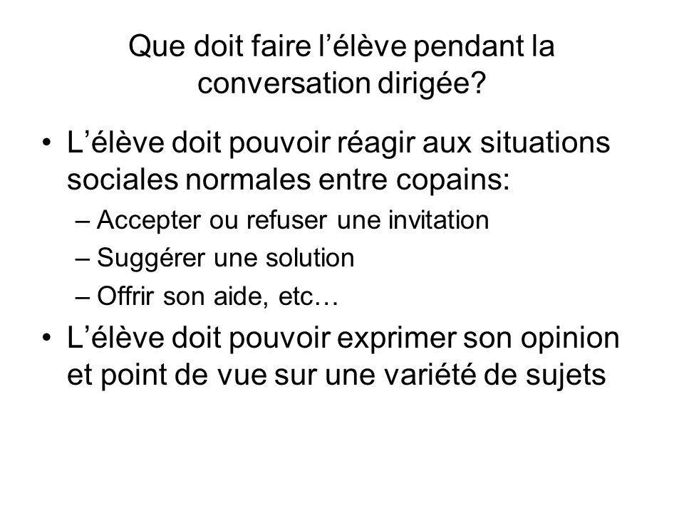 Que doit faire lélève pendant la conversation dirigée? Lélève doit pouvoir réagir aux situations sociales normales entre copains: –Accepter ou refuser