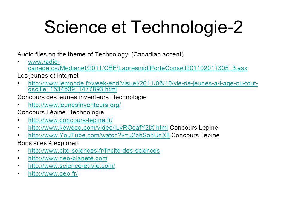 Science et Technologie-2 Audio files on the theme of Technology (Canadian accent) www.radio- canada.ca/Medianet/2011/CBF/LapresmidiPorteConseil201102011305_3.asxwww.radio- canada.ca/Medianet/2011/CBF/LapresmidiPorteConseil201102011305_3.asx Les jeunes et internet http://www.lemonde.fr/week-end/visuel/2011/06/10/vie-de-jeunes-a-l-age-ou-tout- oscille_1534639_1477893.htmlhttp://www.lemonde.fr/week-end/visuel/2011/06/10/vie-de-jeunes-a-l-age-ou-tout- oscille_1534639_1477893.html Concours des jeunes inventeurs : technologie http://www.jeunesinventeurs.org/ Concours Lépine : technologie http://www.concours-lepine.fr/ http://www.kewego.com/video/iLyROoafY2jX.html Concours Lepinehttp://www.kewego.com/video/iLyROoafY2jX.html http://www.YouTube.com/watch?v=u2bhSahUnX8 Concours Lepinehttp://www.YouTube.com/watch?v=u2bhSahUnX8 Bons sites à explorer.
