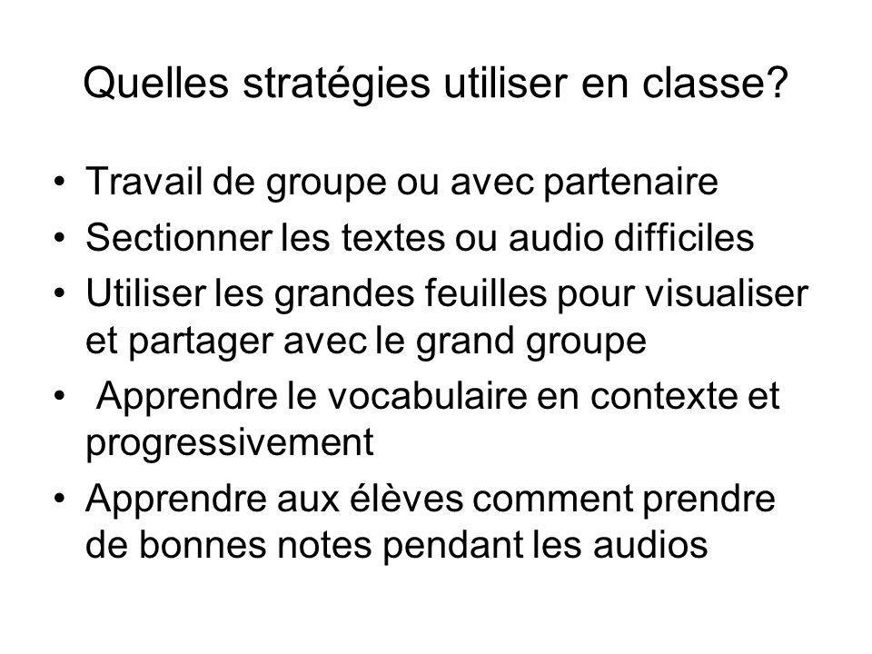 Quelles stratégies utiliser en classe? Travail de groupe ou avec partenaire Sectionner les textes ou audio difficiles Utiliser les grandes feuilles po