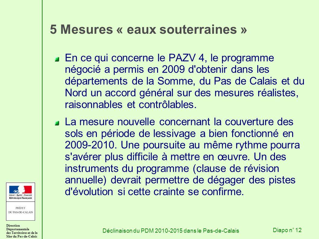 Direction Départementale des Territoires et de la Mer du Pas-de-Calais Déclinaison du PDM 2010-2015 dans le Pas-de-CalaisDiapo n° 12 5 Mesures « eaux souterraines » En ce qui concerne le PAZV 4, le programme négocié a permis en 2009 d obtenir dans les départements de la Somme, du Pas de Calais et du Nord un accord général sur des mesures réalistes, raisonnables et contrôlables.