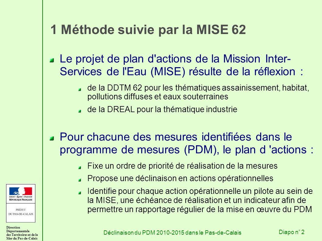 Direction Départementale des Territoires et de la Mer du Pas-de-Calais Déclinaison du PDM 2010-2015 dans le Pas-de-CalaisDiapo n° 2 1 Méthode suivie par la MISE 62 Le projet de plan d actions de la Mission Inter- Services de l Eau (MISE) résulte de la réflexion : de la DDTM 62 pour les thématiques assainissement, habitat, pollutions diffuses et eaux souterraines de la DREAL pour la thématique industrie Pour chacune des mesures identifiées dans le programme de mesures (PDM), le plan d actions : Fixe un ordre de priorité de réalisation de la mesures Propose une déclinaison en actions opérationnelles Identifie pour chaque action opérationnelle un pilote au sein de la MISE, une échéance de réalisation et un indicateur afin de permettre un rapportage régulier de la mise en œuvre du PDM