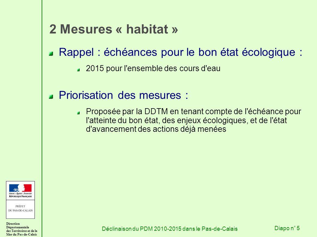 Direction Départementale des Territoires et de la Mer du Pas-de-Calais Déclinaison du PDM 2010-2015 dans le Pas-de-CalaisDiapo n° 5 2 Mesures « habitat » Rappel : échéances pour le bon état écologique : 2015 pour l ensemble des cours d eau Priorisation des mesures : Proposée par la DDTM en tenant compte de l échéance pour l atteinte du bon état, des enjeux écologiques, et de l état d avancement des actions déjà menées