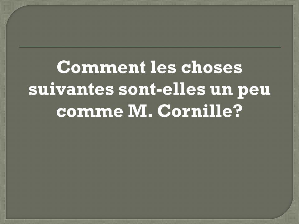 Comment les choses suivantes sont-elles un peu comme M. Cornille