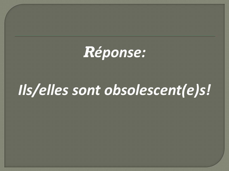R éponse: Ils/elles sont obsolescent(e)s!