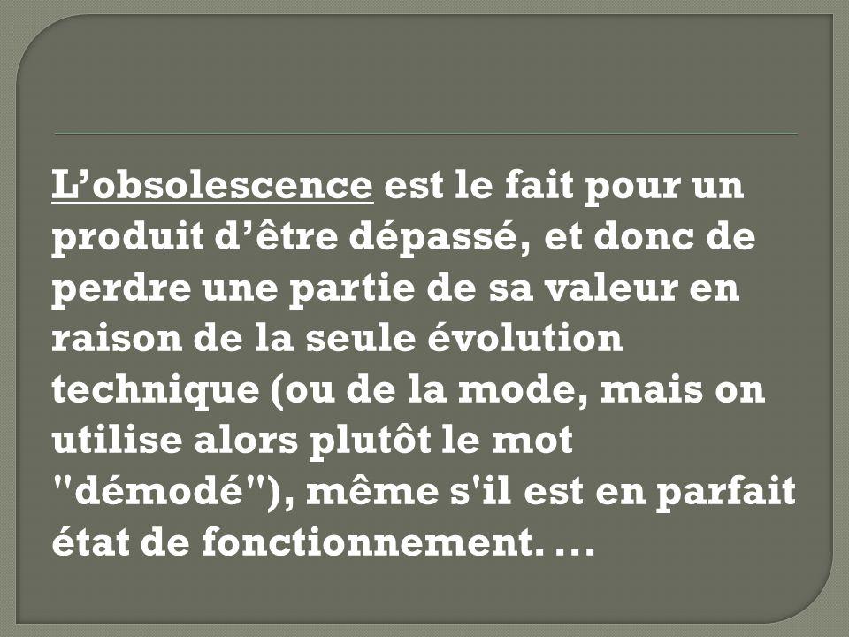 Lobsolescence est le fait pour un produit dêtre dépassé, et donc de perdre une partie de sa valeur en raison de la seule évolution technique (ou de la mode, mais on utilise alors plutôt le mot démodé ), même s il est en parfait état de fonctionnement....