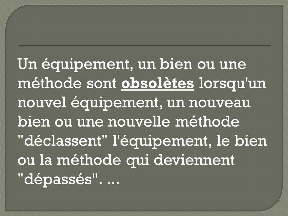 Un équipement, un bien ou une méthode sont obsolètes lorsqu un nouvel équipement, un nouveau bien ou une nouvelle méthode déclassent l équipement, le bien ou la méthode qui deviennent dépassés ....