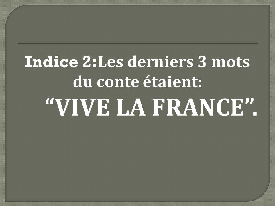 Indice 2: Les derniers 3 mots du conte étaient: VIVE LA FRANCE.