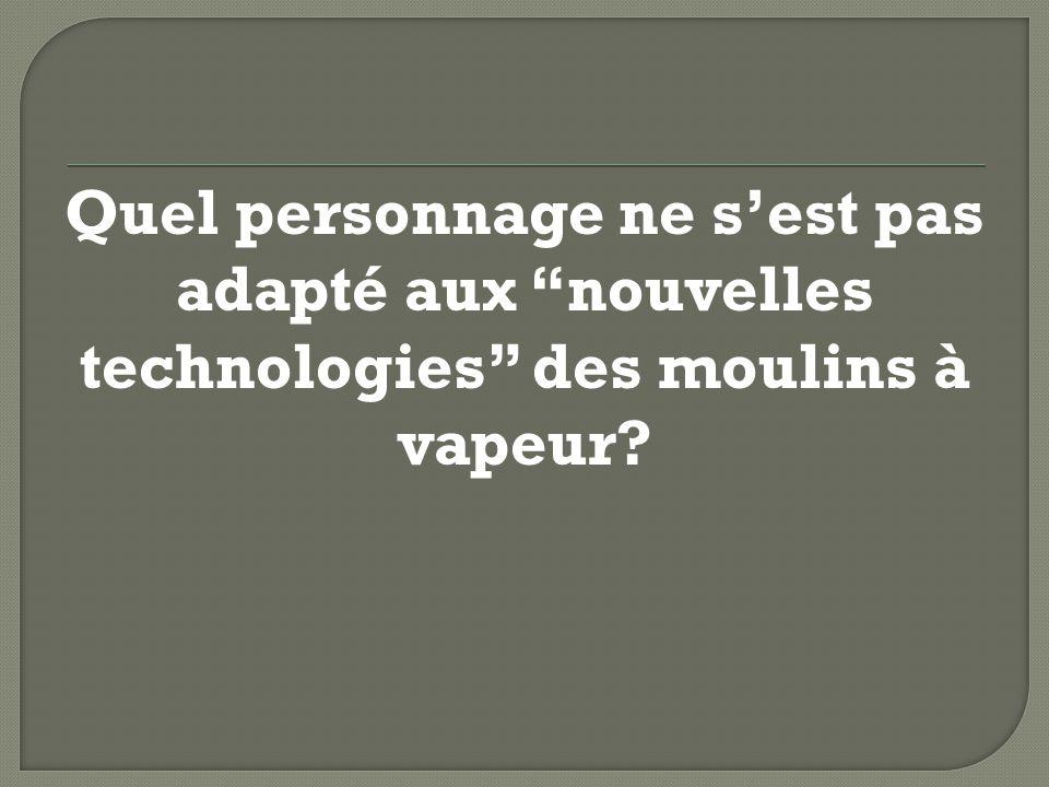 Quel personnage ne sest pas adapté aux nouvelles technologies des moulins à vapeur