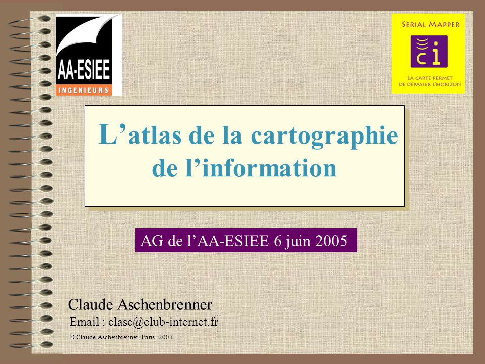 L atlas de la cartographie de linformation Email : clasc@club-internet.fr © Claude Aschenbrenner, Paris, 2005 Claude Aschenbrenner AG de lAA-ESIEE 6 j
