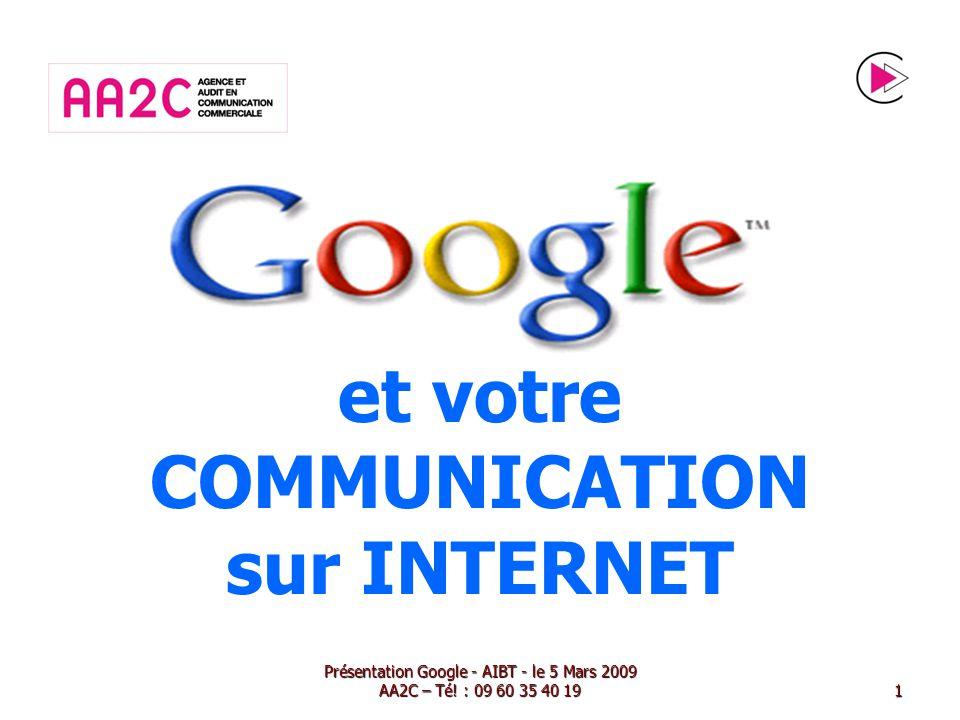et votre COMMUNICATION sur INTERNET Présentation Google - AIBT - le 5 Mars 2009 AA2C – Té! : 09 60 35 40 191