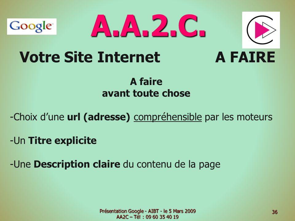 A.A.2.C. Votre Site Internet A FAIRE A faire avant toute chose -Choix dune url (adresse) compréhensible par les moteurs -Un Titre explicite -Une Descr