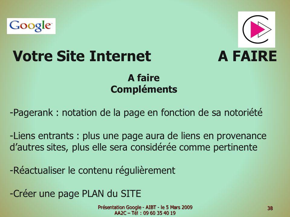Votre Site Internet A FAIRE A faire Compléments -Pagerank : notation de la page en fonction de sa notoriété -Liens entrants : plus une page aura de liens en provenance dautres sites, plus elle sera considérée comme pertinente -Réactualiser le contenu régulièrement -Créer une page PLAN du SITE Présentation Google - AIBT - le 5 Mars 2009 AA2C – Té.