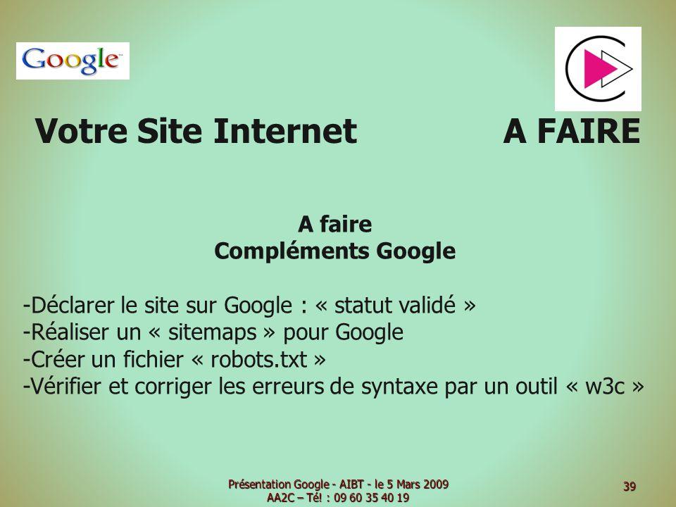Votre Site Internet A FAIRE A faire Compléments Google -Déclarer le site sur Google : « statut validé » -Réaliser un « sitemaps » pour Google -Créer un fichier « robots.txt » -Vérifier et corriger les erreurs de syntaxe par un outil « w3c » Présentation Google - AIBT - le 5 Mars 2009 AA2C – Té.