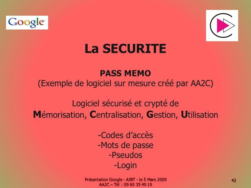 La SECURITE PASS MEMO (Exemple de logiciel sur mesure créé par AA2C) Logiciel sécurisé et crypté de M émorisation, C entralisation, G estion, U tilisation -Codes daccès -Mots de passe -Pseudos -Login Présentation Google - AIBT - le 5 Mars 2009 AA2C – Té.