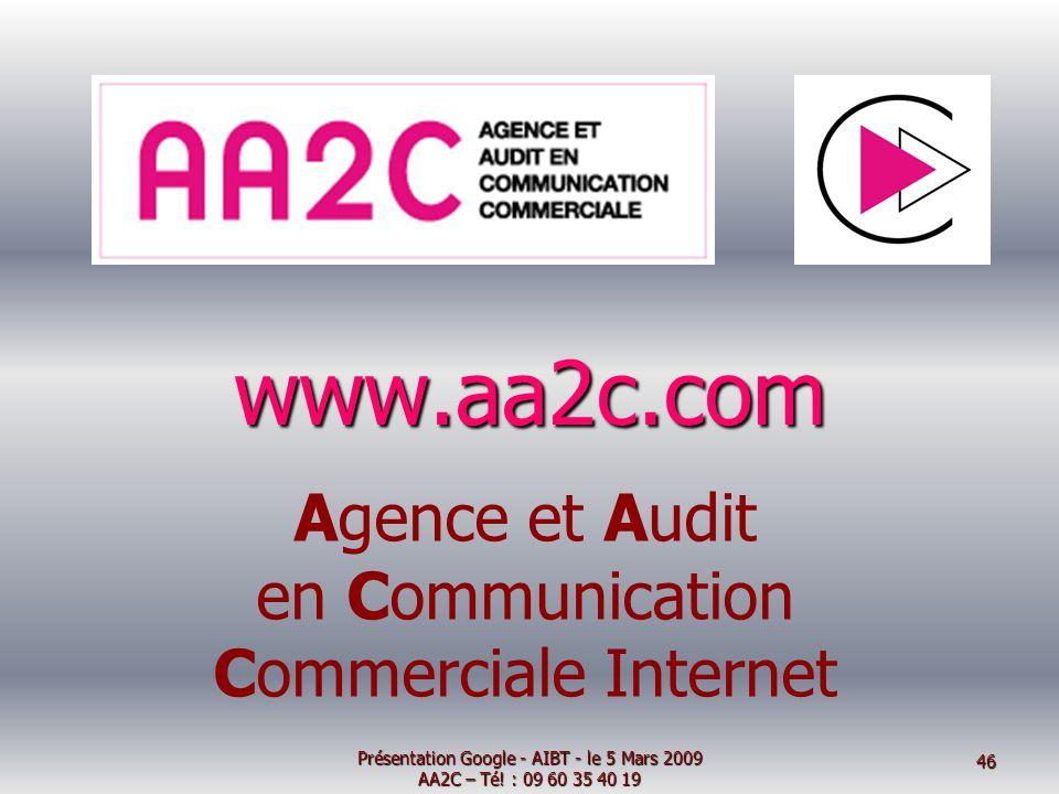 Agence et Audit en Communication Commerciale Internet www.aa2c.com Présentation Google - AIBT - le 5 Mars 2009 AA2C – Té! : 09 60 35 40 19 46