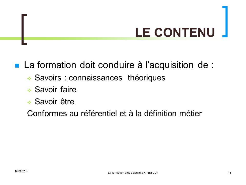 La formation aide-soignante R. NEBULA 28/05/2014 16 LE CONTENU La formation doit conduire à lacquisition de : Savoirs : connaissances théoriques Savoi