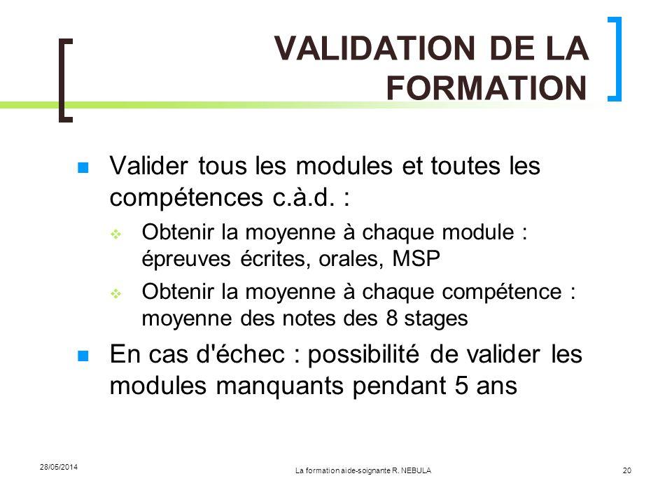 La formation aide-soignante R. NEBULA 28/05/2014 20 VALIDATION DE LA FORMATION Valider tous les modules et toutes les compétences c.à.d. : Obtenir la