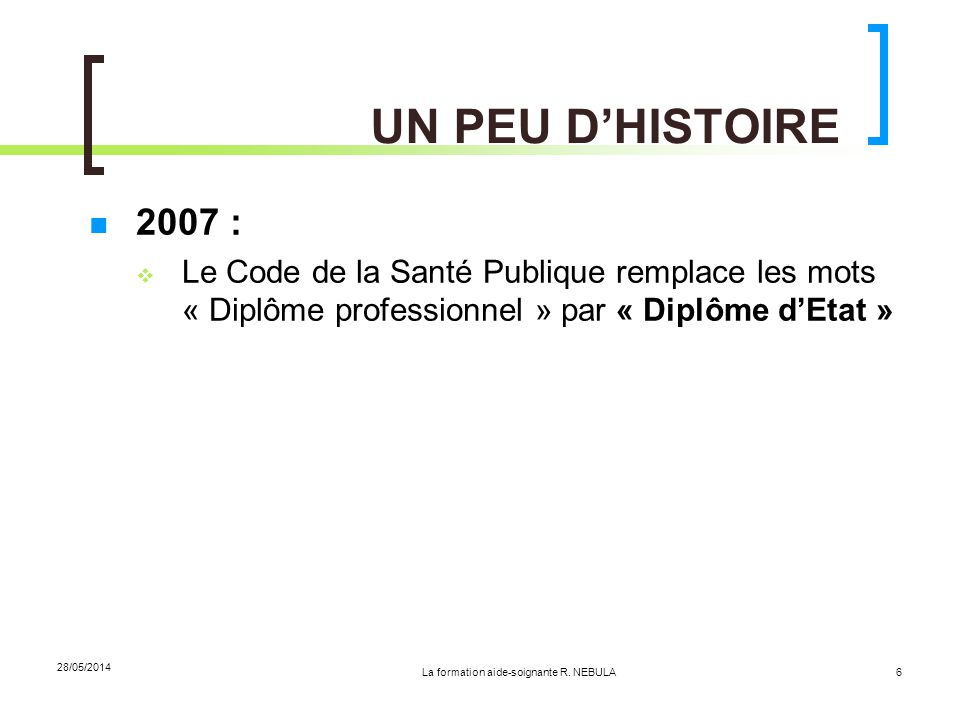 La formation aide-soignante R. NEBULA 28/05/2014 6 UN PEU DHISTOIRE 2007 : Le Code de la Santé Publique remplace les mots « Diplôme professionnel » pa