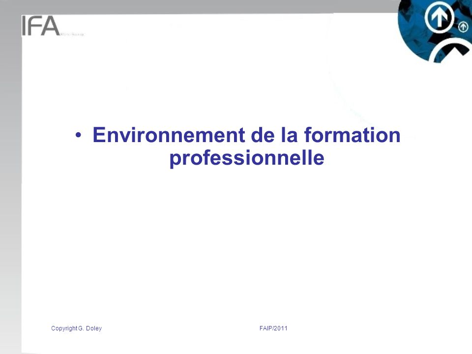 Copyright G. DoleyFAIP/2011 Environnement de la formation professionnelle