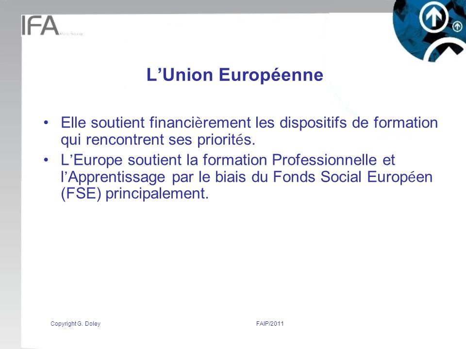 Copyright G. DoleyFAIP/2011 LUnion Européenne Elle soutient financi è rement les dispositifs de formation qui rencontrent ses priorit é s. L Europe so