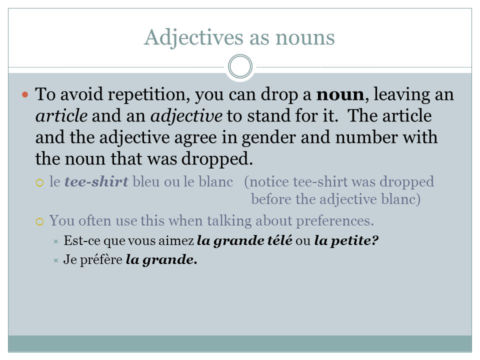 Adjectives as nouns To avoid repetition, you can drop a noun, leaving an article and an adjective to stand for it. The article and the adjective agree