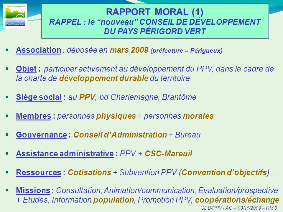 CDD/PPV - AG – 03/11/2009 – RM 3 RAPPORT MORAL (1) RAPPEL : le nouveau CONSEIL DE DÉVELOPPEMENT DU PAYS PÉRIGORD VERT Association : déposée en mars 2009 (préfecture – Périgueux) Objet : participer activement au développement du PPV, dans le cadre de la charte de développement durable du territoire Siège social : au PPV, bd Charlemagne, Brantôme Membres : personnes physiques + personnes morales Gouvernance : Conseil dAdministration + Bureau Assistance administrative : PPV + CSC-Mareuil Ressources : Cotisations + Subvention PPV (Convention dobjectifs)… Missions : Consultation, Animation/communication, Evaluation/prospective + Etudes, Information population, Promotion PPV, coopérations/échange