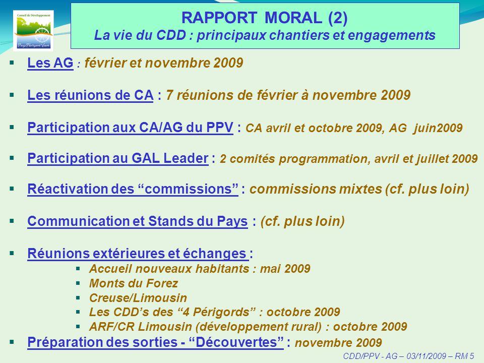 CDD/PPV - AG – 03/11/2009 – RM 5 RAPPORT MORAL (2) La vie du CDD : principaux chantiers et engagements Les AG : février et novembre 2009 Les réunions de CA : 7 réunions de février à novembre 2009 Participation aux CA/AG du PPV : CA avril et octobre 2009, AG juin2009 Participation au GAL Leader : 2 comités programmation, avril et juillet 2009 Réactivation des commissions : commissions mixtes (cf.