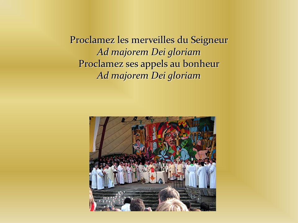 Proclamez les merveilles du Seigneur Ad majorem Dei gloriam Proclamez ses appels au bonheur Ad majorem Dei gloriam