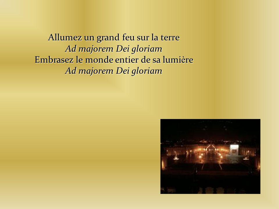 Allumez un grand feu sur la terre Ad majorem Dei gloriam Embrasez le monde entier de sa lumi è re Ad majorem Dei gloriam