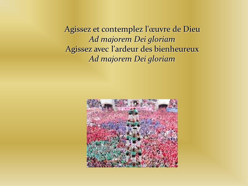 Agissez et contemplez l œ uvre de Dieu Ad majorem Dei gloriam Agissez avec l ardeur des bienheureux Ad majorem Dei gloriam