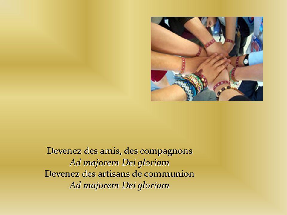 Devenez des amis, des compagnons Ad majorem Dei gloriam Devenez des artisans de communion Ad majorem Dei gloriam