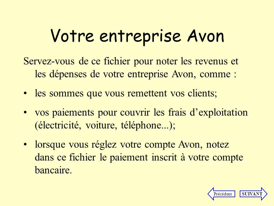 Votre entreprise Avon SUIVANTPrécédent Servez-vous de ce fichier pour noter les revenus et les dépenses de votre entreprise Avon, comme : les sommes que vous remettent vos clients; vos paiements pour couvrir les frais dexploitation (électricité, voiture, téléphone...); lorsque vous réglez votre compte Avon, notez dans ce fichier le paiement inscrit à votre compte bancaire.