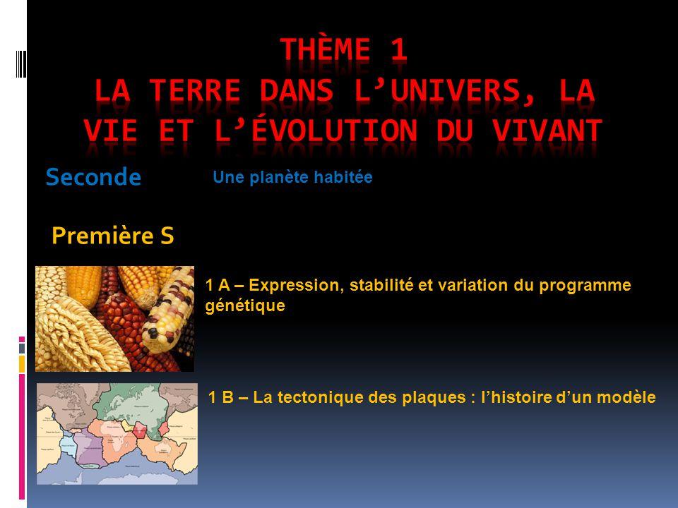 Seconde Première S Une planète habitée 1 A – Expression, stabilité et variation du programme génétique 1 B – La tectonique des plaques : lhistoire dun