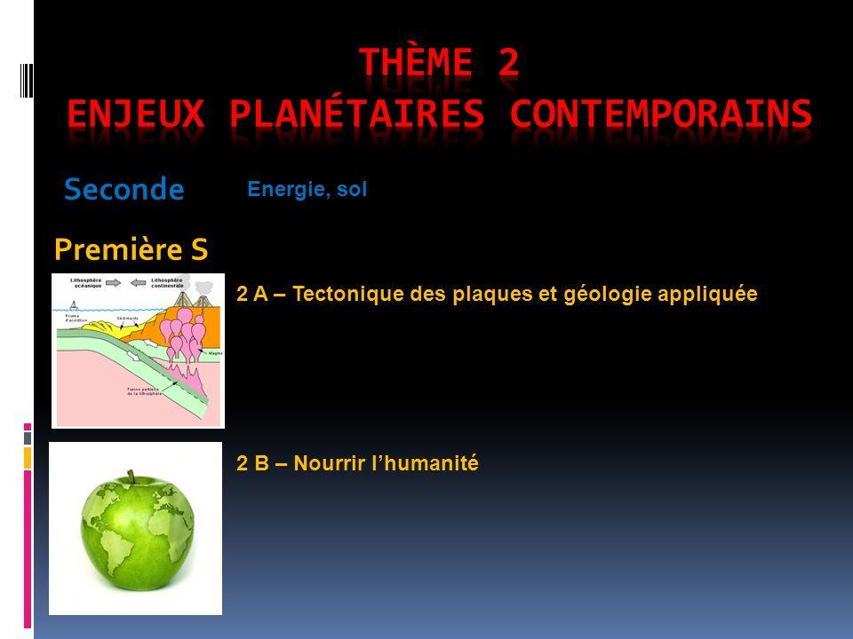 Seconde Première S Energie, sol 2 A – Tectonique des plaques et géologie appliquée 2 B – Nourrir lhumanité