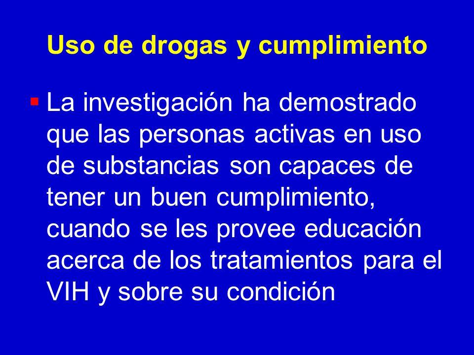 Uso de drogas y cumplimiento La investigación ha demostrado que las personas activas en uso de substancias son capaces de tener un buen cumplimiento, cuando se les provee educación acerca de los tratamientos para el VIH y sobre su condición