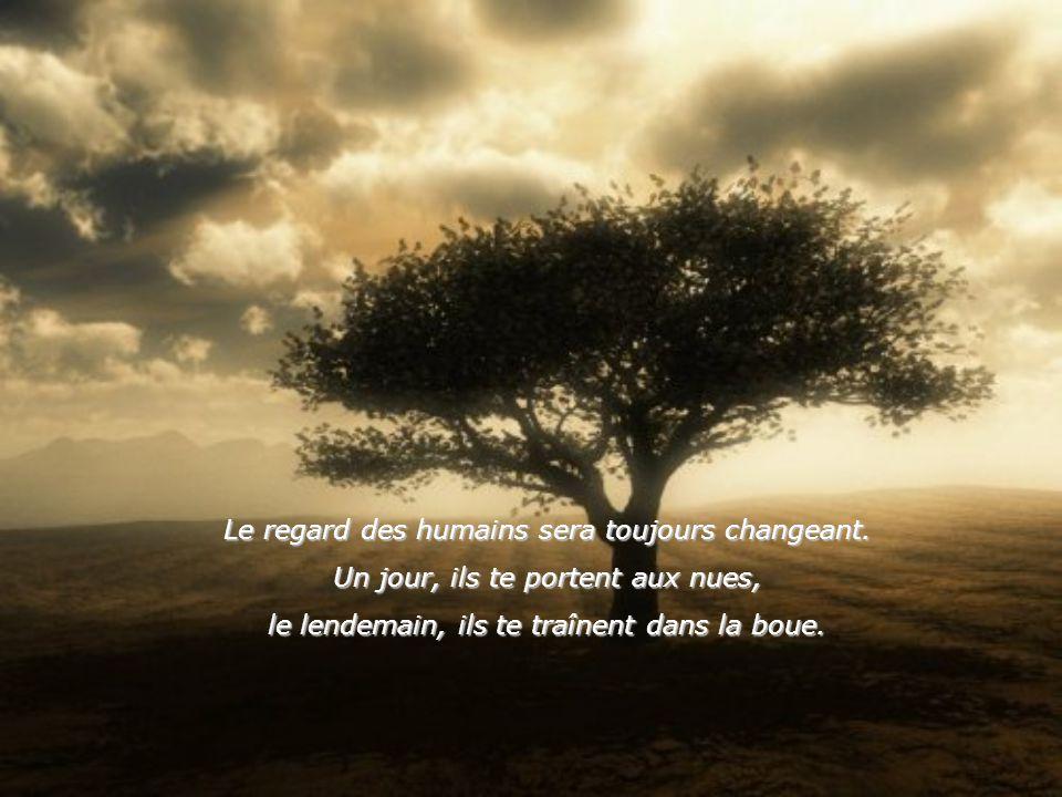 Le regard des humains sera toujours changeant.