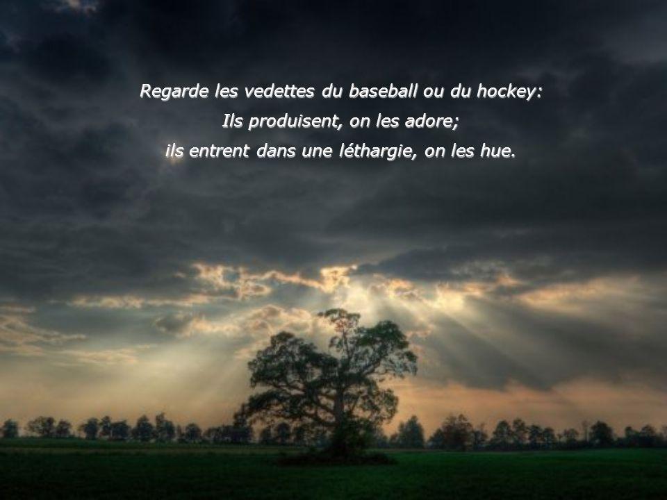 Regarde les vedettes du baseball ou du hockey: Ils produisent, on les adore; ils entrent dans une léthargie, on les hue.