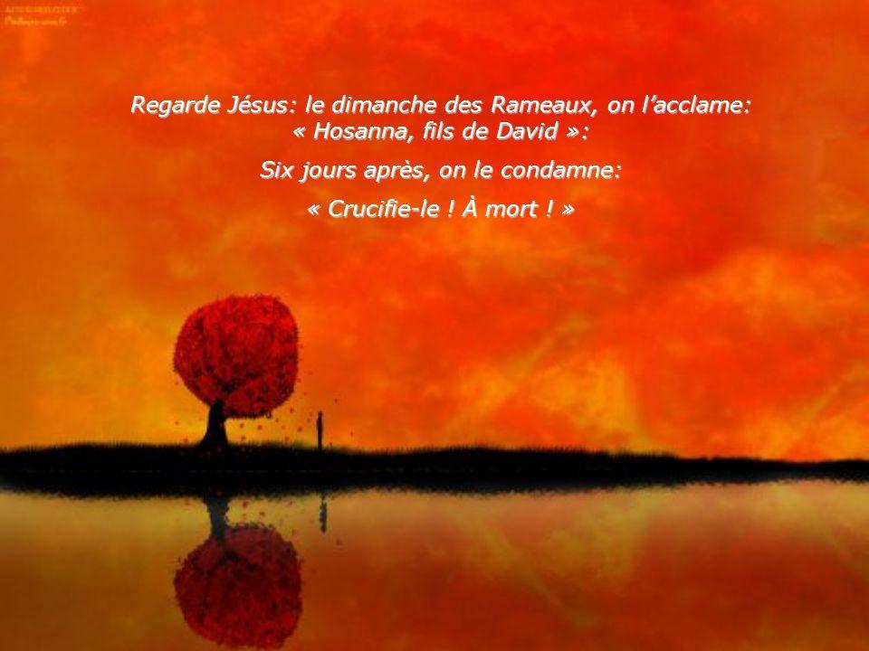 Regarde Jésus: le dimanche des Rameaux, on lacclame: « Hosanna, fils de David »: Six jours après, on le condamne: « Crucifie-le .