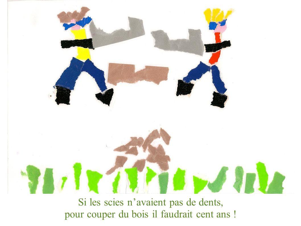 Si les scies navaient pas de dents, pour couper du bois il faudrait cent ans !