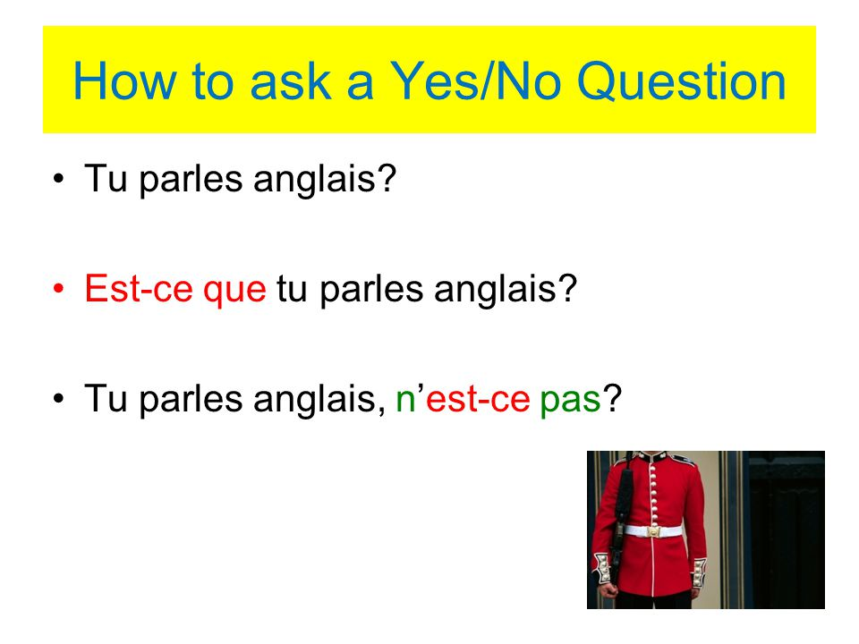 How to ask a Yes/No Question Tu parles anglais? Est-ce que tu parles anglais? Tu parles anglais, nest-ce pas?