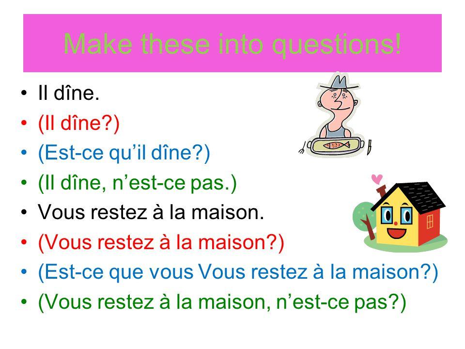 Make these into questions! Il dîne. (Il dîne?) (Est-ce quil dîne?) (Il dîne, nest-ce pas.) Vous restez à la maison. (Vous restez à la maison?) (Est-ce