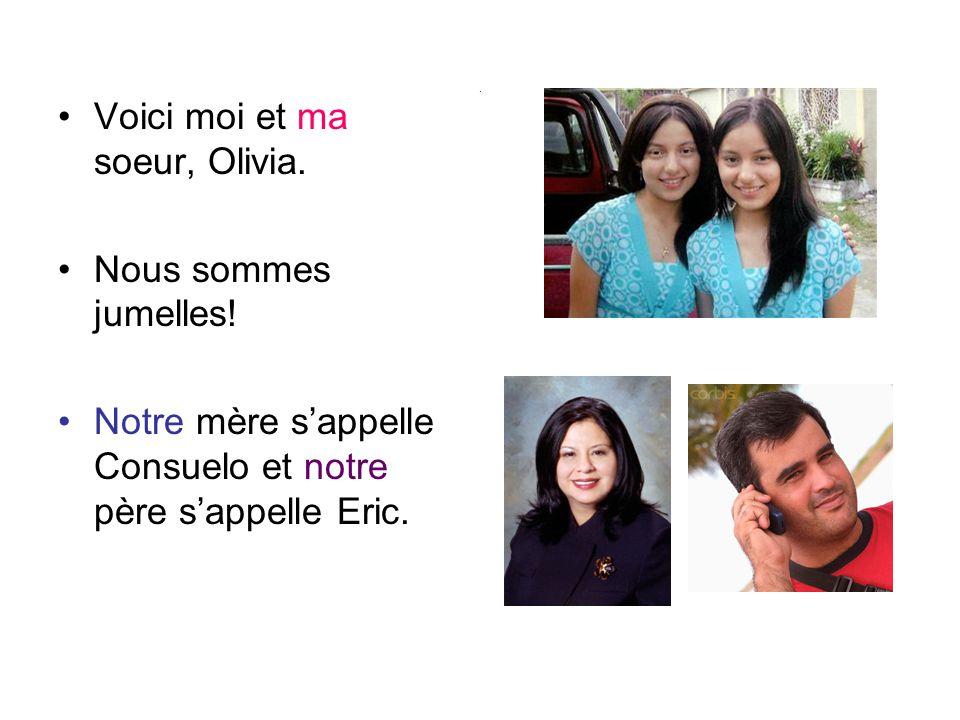 . Voici moi et ma soeur, Olivia. Nous sommes jumelles! Notre mère sappelle Consuelo et notre père sappelle Eric.