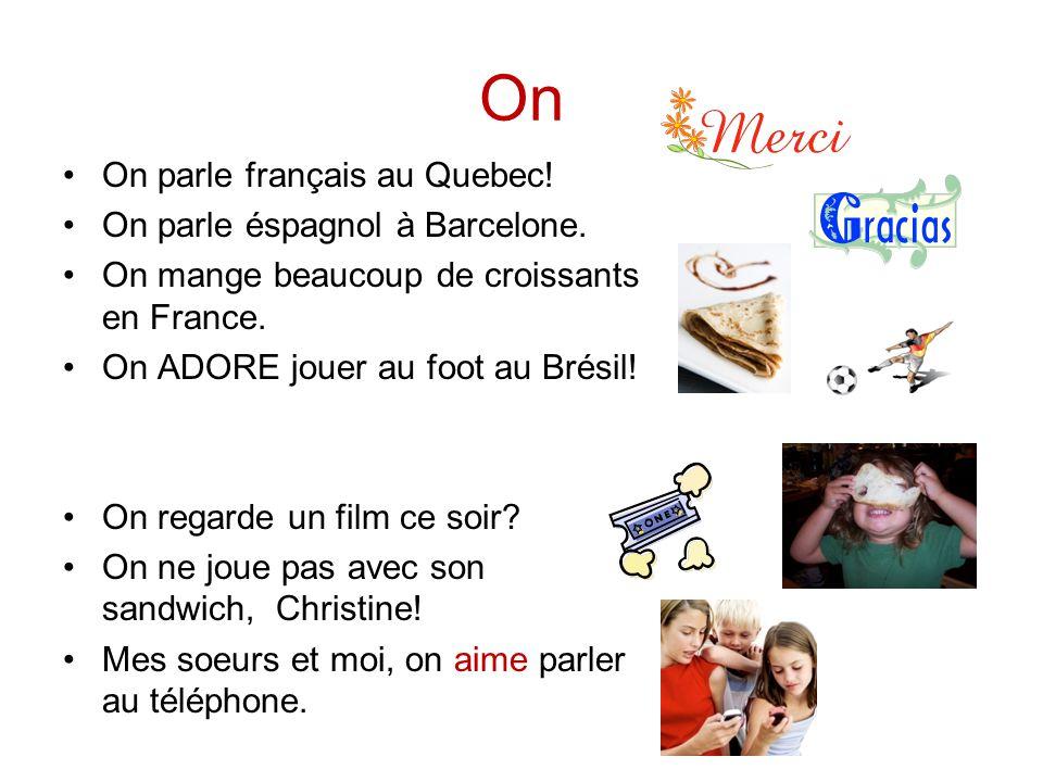 On On parle français au Quebec! On parle éspagnol à Barcelone. On mange beaucoup de croissants en France. On ADORE jouer au foot au Brésil! On regarde