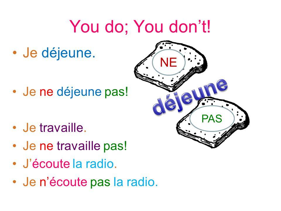 You do; You dont! Je déjeune. Je ne déjeune pas! Je travaille. Je ne travaille pas! Jécoute la radio. Je nécoute pas la radio. NE PAS
