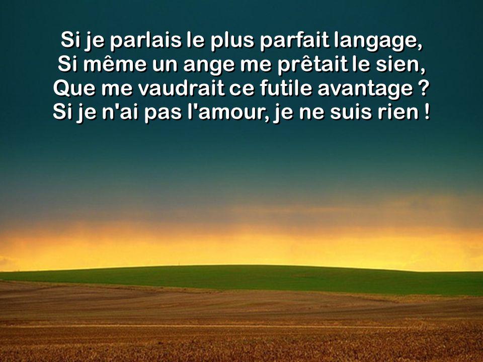 Je ne suis rien qu un airain qui résonne, Une cymbale au rythme répété, Tout manque encore aux grâces que Dieu donne, Si je n ai pas, au cœur, l amour, la Charité.