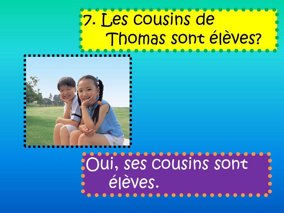 7. Les cousins de Thomas sont élèves Oui, ses cousins sont élèves.